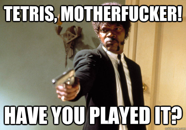 tetris motherfucker have you played it - Samuel L Jackson