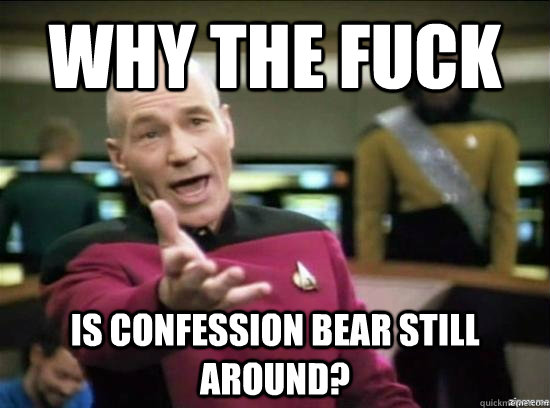 why the fuck is confession bear still around - Annoyed Picard HD