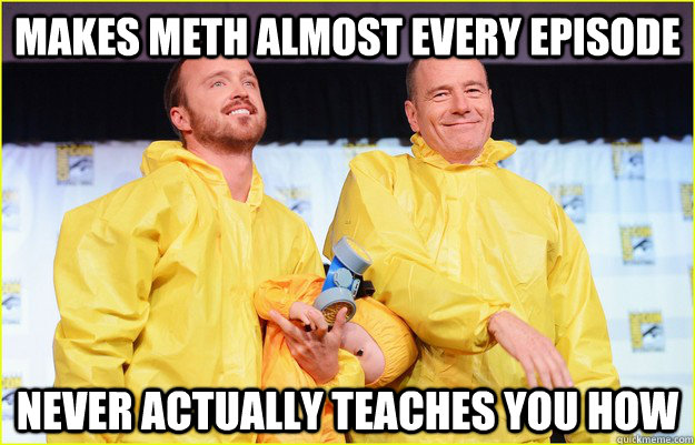 makes meth almost every episode never actually teaches you h - 
