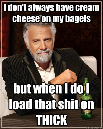 i dont always have cream cheese on my bagels but when i do - The Most Interesting Man In The World