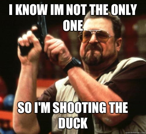 I know im not the only one So Im shooting the duck - Am I The Only One Around Here