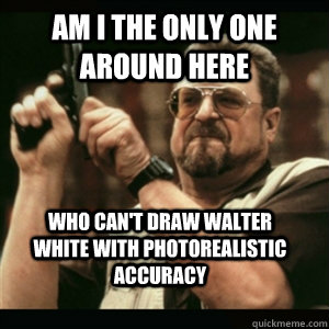 am i the only one around here who cant draw walter white wi - AM I THE ONLY ONE AROUND HERE