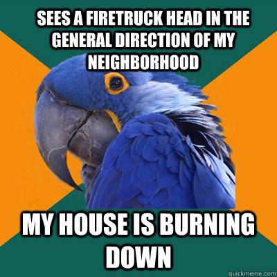 sees a firetruck head in the general direction of my neighbo - ParanoidParrot