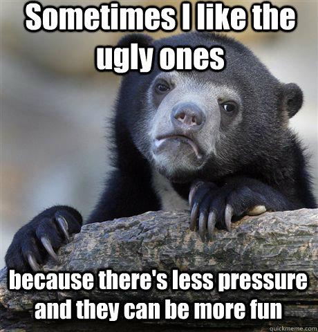 sometimes i like the ugly ones because theres less pressur - Confession Bear