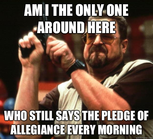 am I the only one around here Who still says the pledge of a - Angry Walter