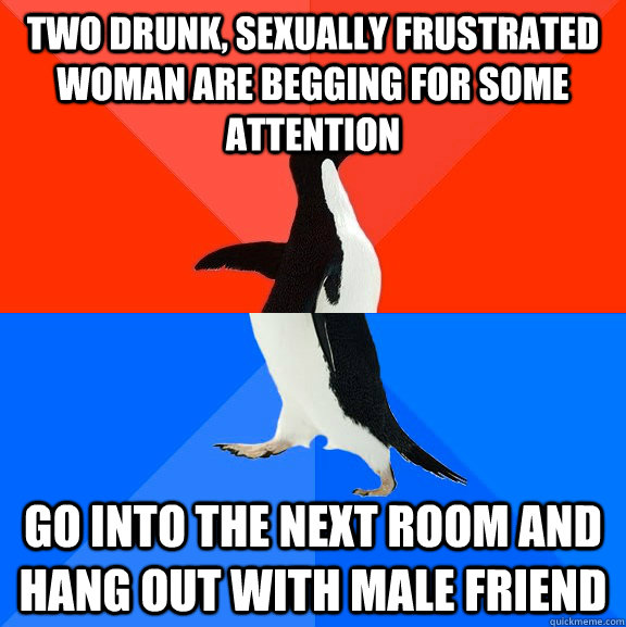two drunk sexually frustrated woman are begging for some at - Socially Awesome Awkward Penguin