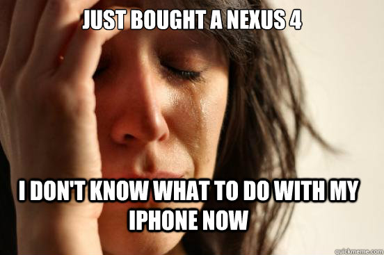 just bought a nexus 4 i dont know what to do with my iphon - FirstWorldProblems