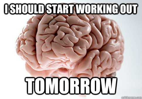 i should start working out tomorrow - Scumbag Brain