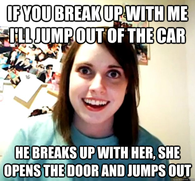 if you break up with me ill jump out of the car he breaks u - OverlyAttachedGirlfriend