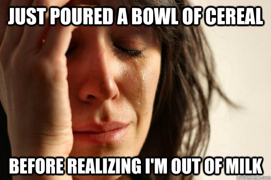 just poured a bowl of cereal before realizing im out of mil - First World Problems