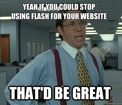 yeah if you could stop using flash for your website thatd  - Bill Lumbergh