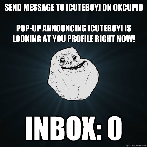 send message to cuteboy on okcupid popup announcing cut - Forever Alone