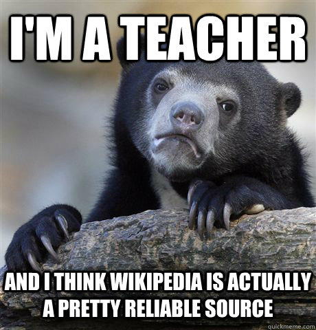 im a teacher and i think wikipedia is actually a pretty rel - Confession Bear