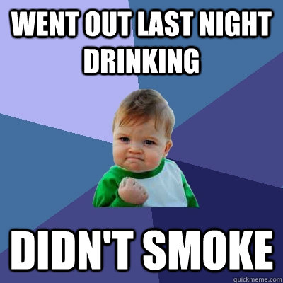 went out last night drinking didnt smoke - Success Kid