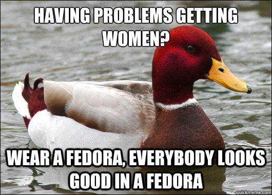 having problems getting women wear a fedora everybody loo - Malicious Advice Mallard