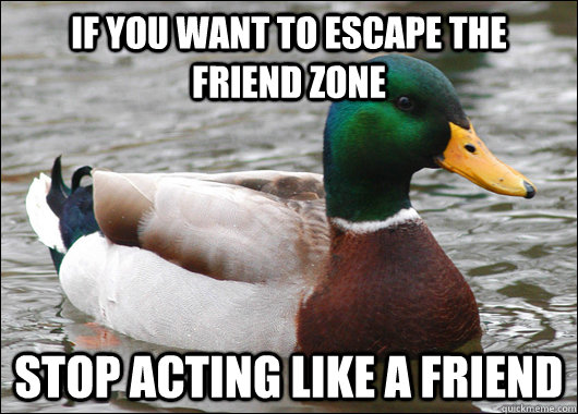if you want to escape the friend zone stop acting like a fri - Actual Advice Mallard