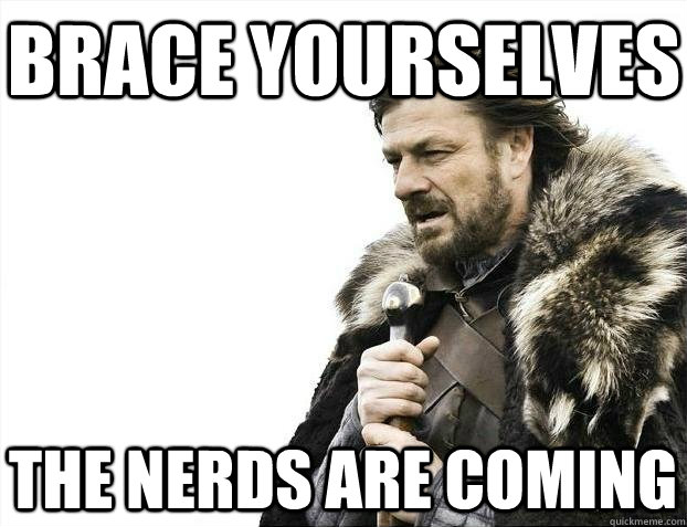 brace yourselves the nerds are coming - BRACEYOSELVES