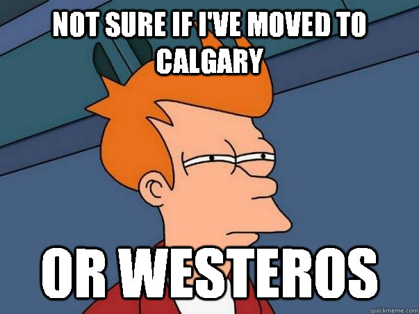 not sure if ive moved to calgary or westeros - Not sure Fry