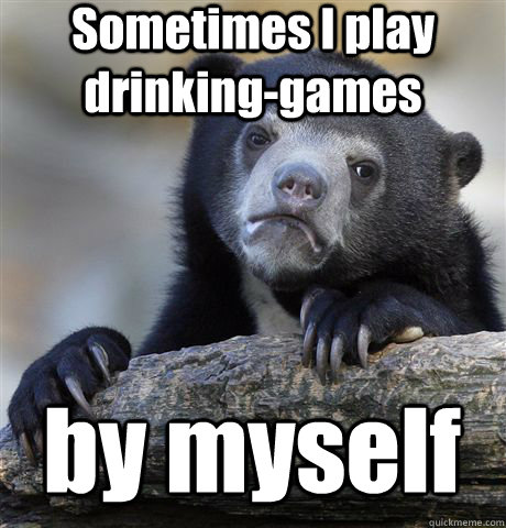 sometimes i play drinkinggames by myself - Confession Bear