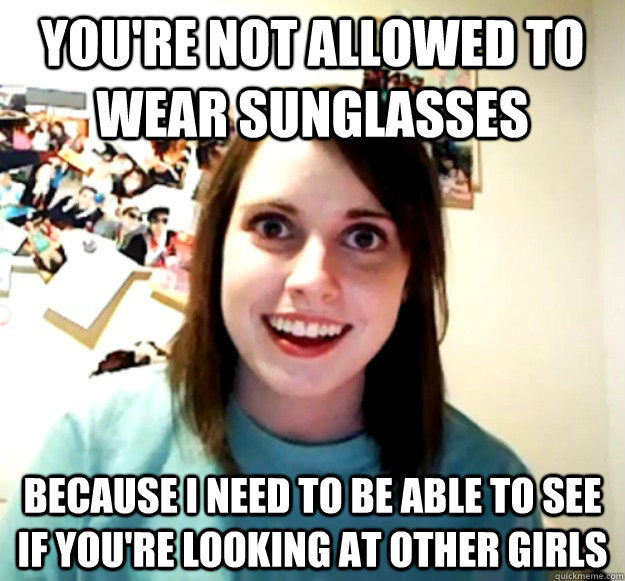 youre not allowed to wear sunglasses because i need to be a - Overly Attached Girlfriend
