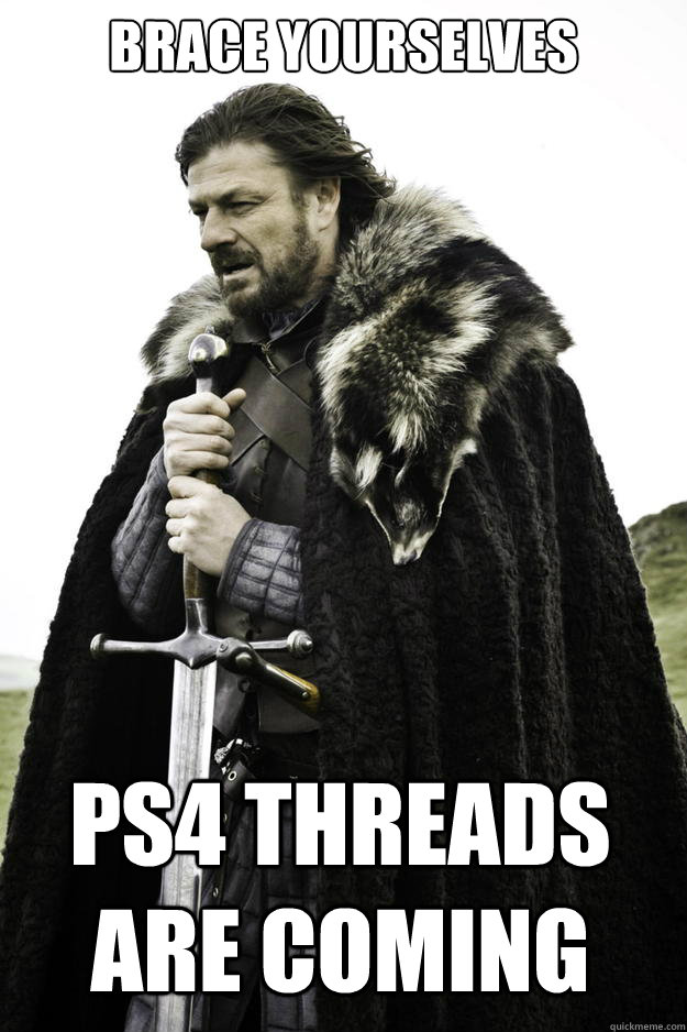 brace yourselves ps4 threads are coming - Winter is coming