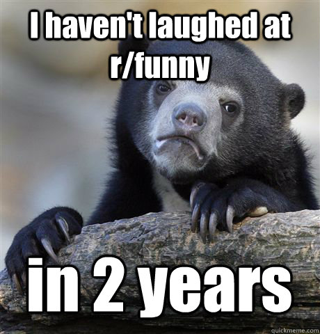 i havent laughed at rfunny in 2 years - Confession Bear