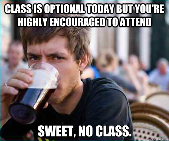 class is optional today but youre highly encouraged to atte - Lazy College Senior