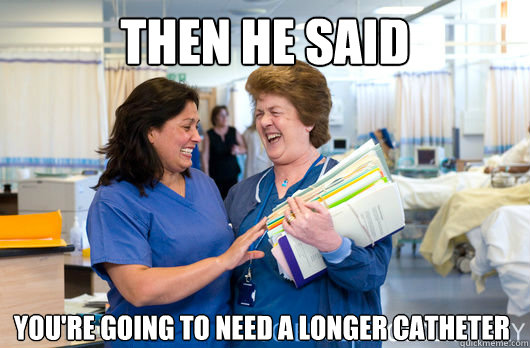 then he said youre going to need a longer catheter - laughing nurses