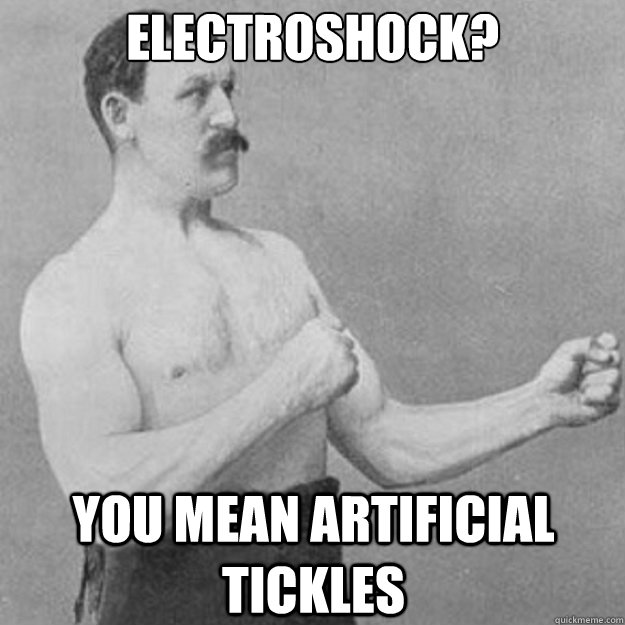 electroshock you mean artificial tickles - overly manly man