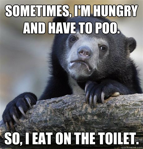 sometimes im hungry and have to poo so i eat on the toil - confessionbear