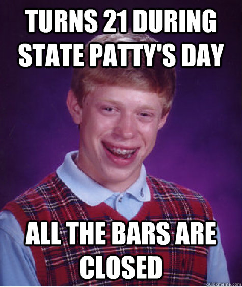 turns 21 during state pattys day all the bars are closed - Bad Luck Brian