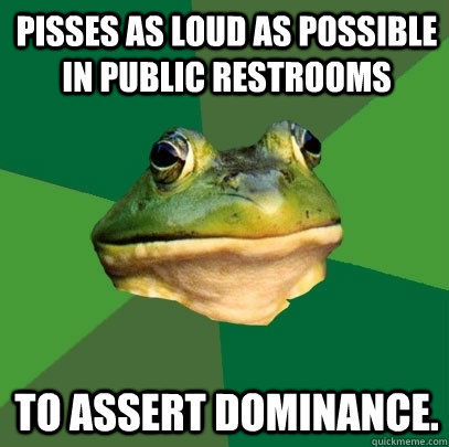 pisses as loud as possible in public restrooms to assert dom - Foul Bachelor Frog
