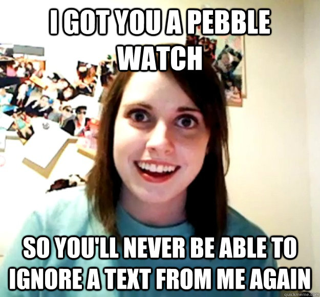 i got you a pebble watch so youll never be able to ignore a - Overly Attached Girlfriend