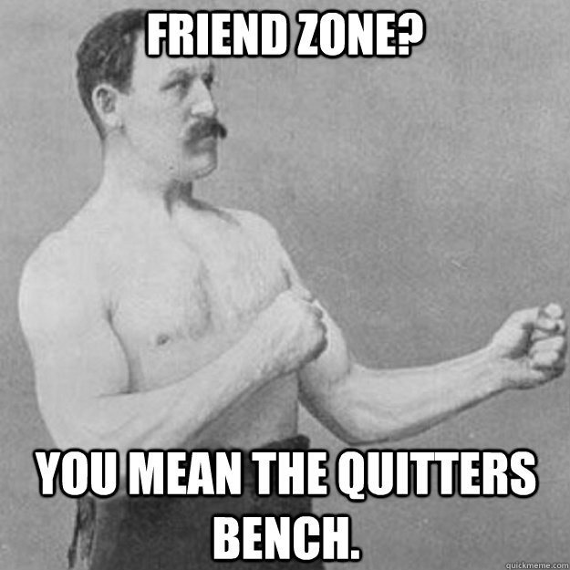 friend zone you mean the quitters bench - overly manly man