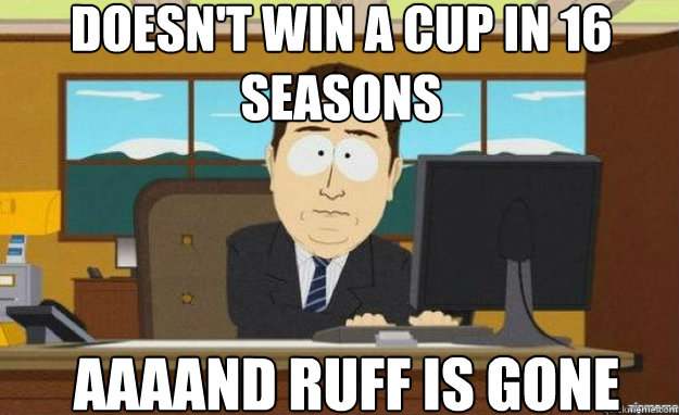 doesnt win a cup in 16 seasons aaaand ruff is gone - aaaand its gone