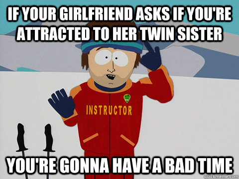 if your girlfriend asks if youre attracted to her twin sist - Youre gonna have a bad time