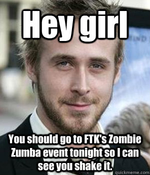 hey girl you should go to ftks zombie zumba event tonight s - Ryan gosling