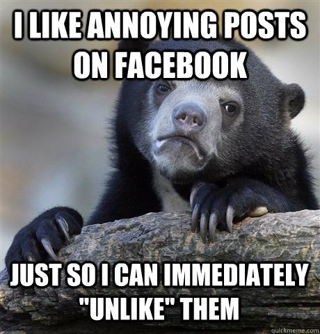 i like annoying posts on facebook just so i can immediately  - Confession Bear