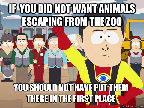 if you did not want animals escaping from the zoo you shoul - Captain Hindsight