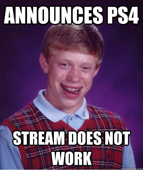 announces ps4 stream does not work - Bad Luck Brian