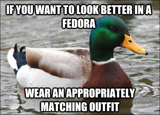 if you want to look better in a fedora wear an appropriately - Actual Advice Mallard