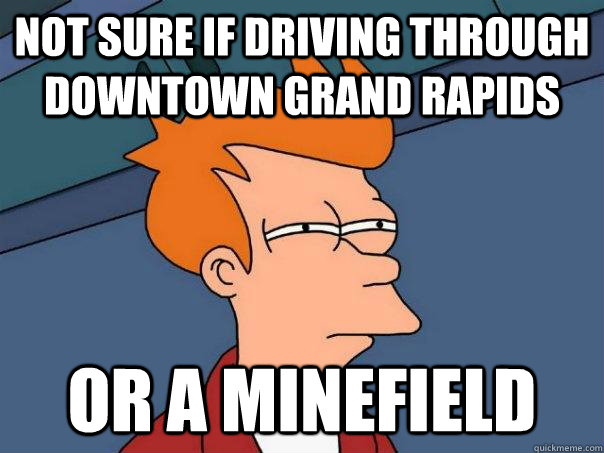 not sure if driving through downtown grand rapids or a minef - Futurama Fry