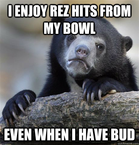 i enjoy rez hits from my bowl even when i have bud - confessionbear