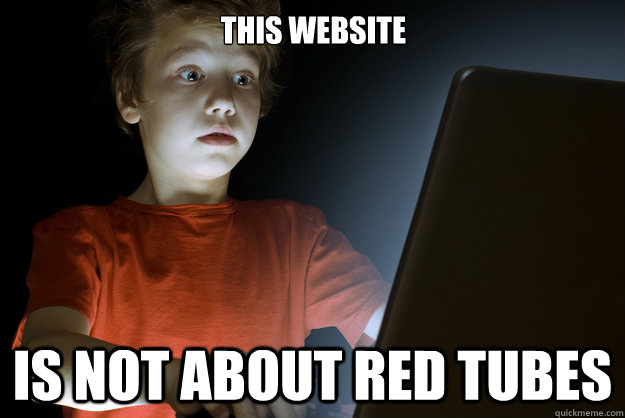 this website is not about red tubes - scared first day on the internet kid