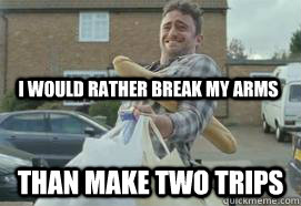i would rather break my arms than make two trips - manlogic