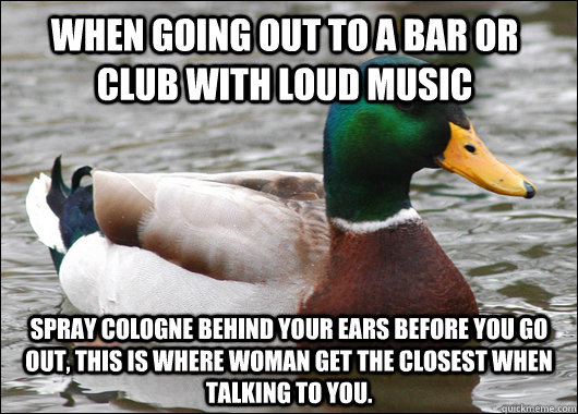 when going out to a bar or club with loud music spray cologn - Actual Advice Mallard