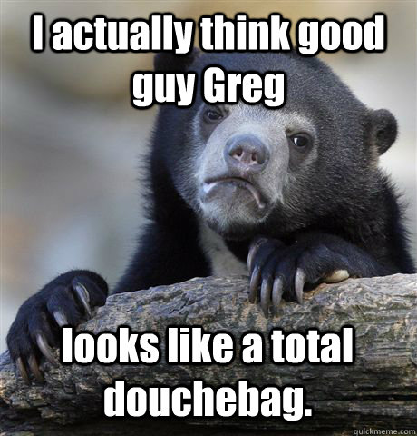 i actually think good guy greg looks like a total douchebag - Confession Bear