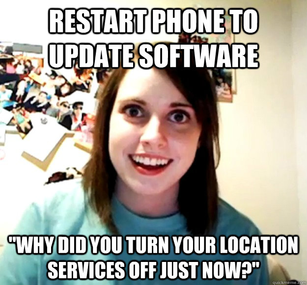 restart phone to update software why did you turn your loca - Overly Attached Girlfriend