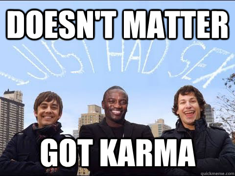 doesnt matter got karma -