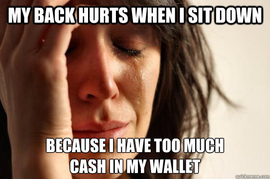 my back hurts when i sit down because i have too much cash  - First World Problems